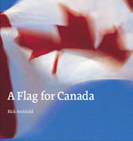 A Flag for Canada The Illustrated Biography of the Maple Leaf Flag by Rick Archbold