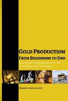 Gold Production from Beginning to End What Gold Companies Do to Get the Shiny Metal Into Our Hands by Mariusz Skonieczny