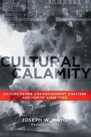 Cultural Calamity Culture Driven Risk Management Disasters and How to Avoid Them by Joseph W Mayo