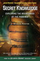 Secret Knowledge Expanding the Boundaries of the Possible Ancient Mysteries,Unexplained Anomalies, Future Science by J. Douglas (J. Douglas Kenyon) Kenyon