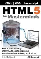 Html5 for Masterminds, 3rd Edition How to Take Advantage of Html5 to Create Responsive Websites and Revolutionary Applications by J D Gauchat