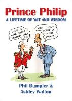 Prince Philip A Lifetime of Wit and Wisdom by Phil Dampier