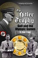 The Hitler Trophy Golf and the Olympic Games by Alan Fraser