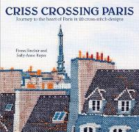 Criss-Crossing Paris Journey to the Heart of Paris in 20 Cross-Stitch Designs by Fiona Sinclair, Sally-Anne Hayes