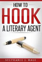 How to Hook a Literary Agent by Stephanie J. Hale