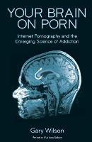 Your Brain on Porn Internet Pornography and the Emerging Science of Addiction by Gary Wilson, Anthony Jack