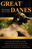 Great Danes The Complete Owners Guide: Includes Information on Height, Health, Temperament and Training, Grooming, Breeding and Caring for Great Dane Puppies to Full Grown Dogs by Peter Dolan