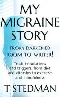 My Migraine Story - From Darkened Room to Writer! Trials, tribulations and triggers, from diet and vitamins to exercise and mindfulness. by T. Stedman