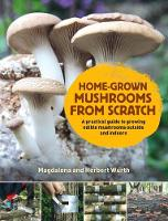Home-Grown Mushrooms from Scratch A Practical Guide to Growing Mushrooms Outside and Indoors by Magdalena Wurth, Herbert Wurth