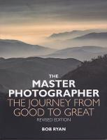 The Master Photographer The Journey from Good to Great by Bob Ryan