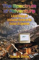The Spectrum of Adventure A Brief History of Interactive Fiction on the Sinclair ZX Spectrum by Thomas A. Christie
