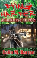 Dying Harder Action Movies of the 1980s by Colin M. Barron