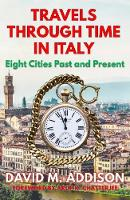 Travels Through Time in Italy Eight Cities Past and Present by David M. Addison