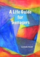A A Life Guide for Teenagers by Lucinda Neall