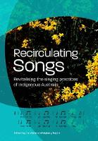 Recirculating Songs Revitalising the singing practices of Indigenous Australia by Jim Wafer