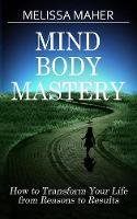 Mind Body Mastery How to Transform Your Life from Reason to Results by Melissa Maher
