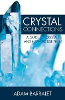 Crystal Connections A Guide to Crystals and How to Use Them by Adam (Adam Barralet) Barralet