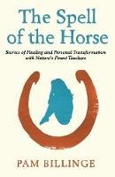 The Spell of the Horse Stories of Healing and Personal Transformation with Nature's Finest Teachers by Pam Billinge