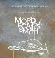 The Mayor of Toytown Is Dead by Mordecai Smyth