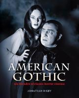 American Gothic Six Decades of Classic Horror Cinema by Jonathan Rigby