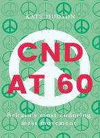 Cnd At 60 Britain's Most Enduring Mass Movement by Kate Hudson
