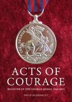 Acts of Courage Register of the George Medal 1940-2015 by Philip McDermott