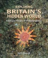 Exploring Britain's Hidden World A natural history of seabed habitats by Keith Hiscock