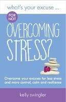 What's Your Excuse for not Overcoming Stress? Overcome your excuses for less stress and more control, calm and resilience by Kelly Swingler