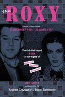 The Roxy Our Story The Club That Forged Punk in 100 Nights of Madness Mayhem and Misfortune by Andrew Czezowski, Susan Carrington