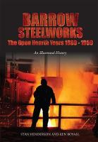 Barrow Steelworks The Open Hearth Years 1880-1959 by Stan Henderson, Ken Royall