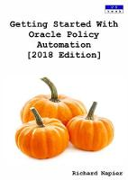 Getting Started with Oracle Policy Automation [2018 Edition] by Richard Napier