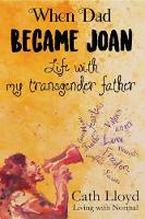 When Dad Became Joan Life with My Transgender Father by Cath Lloyd