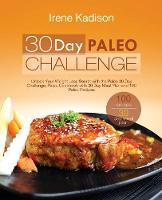 30 Day Paleo Challenge Unlock Your Weight Loss Secret with the Paleo 30 Day Challenge; Paleo Cookbook with 30 Day Meal Plan and 100 Paleo Recipes by Irene Kadison
