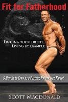 Fit for Fatherhood - Finding Your Truth, Living by Example 9 Months to Grow as a Partner, Person, and Parent by Scott MacDonald