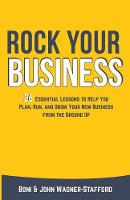 Rock Your Business 26 Essential Lessons to Plan, Run, and Grow Your New Business from the Ground Up by Boni Wagner-Stafford, John Wagner-Stafford