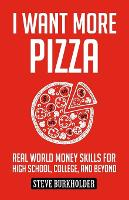 I Want More Pizza Real World Money Skills for High School, College, and Beyond by Steve Burkholder