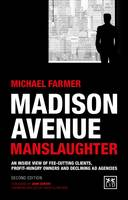 Madison Avenue Manslaughter An Inside View of Fee-Cutting Clients, Profithungry Owners and Declining Ad Agencies by Michael Farmer