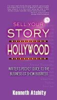 Sell Your Story to Hollywood Writer's Pocket Guide to the Business of Show Business by Kenneth Atchity