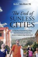 The End of Sunless Cities End Global Poverty Sustainably Through Radical Social Entrepreneurship and Tuition-Free Secondary-To-Community College Education for All by Martha F Neba-Mbandi Phd