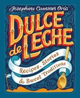 Dulce de Leche Recipes, Stories, & Sweet Traditions by Josephine Caminos Oria