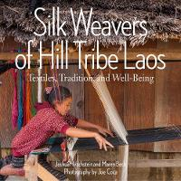 Silk Weavers of Hill Tribe Laos Textiles, Tradition, and Well-Being by Joshua Hirchstein, Maren Beck
