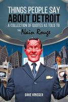 Things People Say About Detroit A Collection of Quotes as Told to the Nain Rouge by Dave Krieger