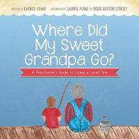 Where Did My Sweet Grandpa Go? A Preschooler's Guide to Losing a Loved One by Lauren Flake