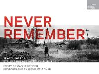 Never Remember Searching for Stalin's Gulags in Putin's Russia by Masha Gessen, Misha Friedman