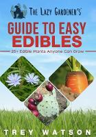 The Lazy Gardener's Guide to Easy Edibles 25+ Edible Plants Anyone Can Grow by Trey Watson