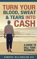 Turn Your Blood, Sweat & Tears Into Cash A Guide to Sell Your Business by Emery Ellinger III