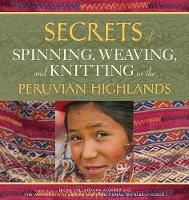 Secrets of Spinning, Weaving and Knitting in the Peruvian Highlands by Nilda Callanaupa Alvarez