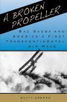 A Broken Propeller Baz Bagby and America's First Transcontinental Air Race by Betty Goerke
