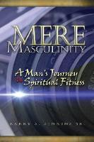 Mere Masculinity A Man's Journey to Spiritual Fitness by Barry Steven Jenkins
