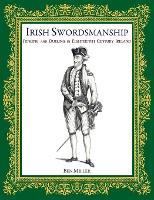 Irish Swordsmanship Fencing and Dueling in Eighteenth Century Ireland by Ben Miller
